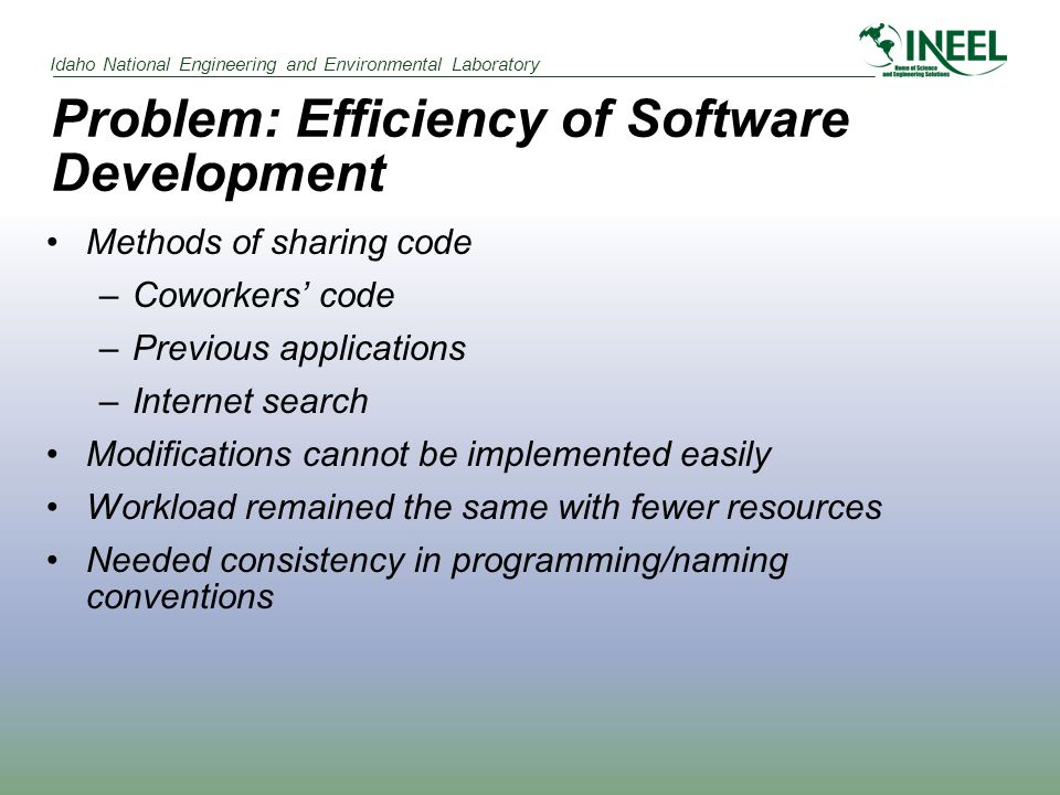 Idaho National Engineering and Environmental Laboratory Problem: Efficiency of Software Development Methods of sharing code –Coworkers' code –Previous applications –Internet search Modifications cannot be implemented easily Workload remained the same with fewer resources Needed consistency in programming/naming conventions