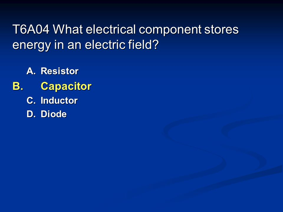 T6A04 What electrical component stores energy in an electric field.