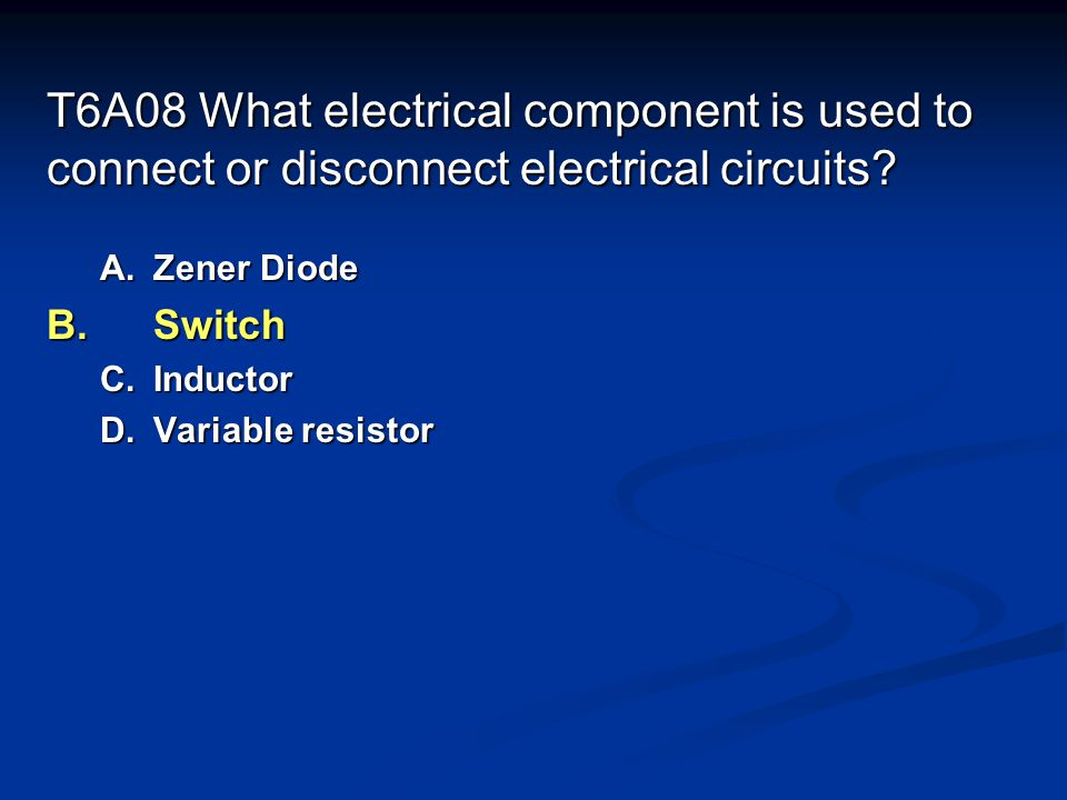 T6A08 What electrical component is used to connect or disconnect electrical circuits.