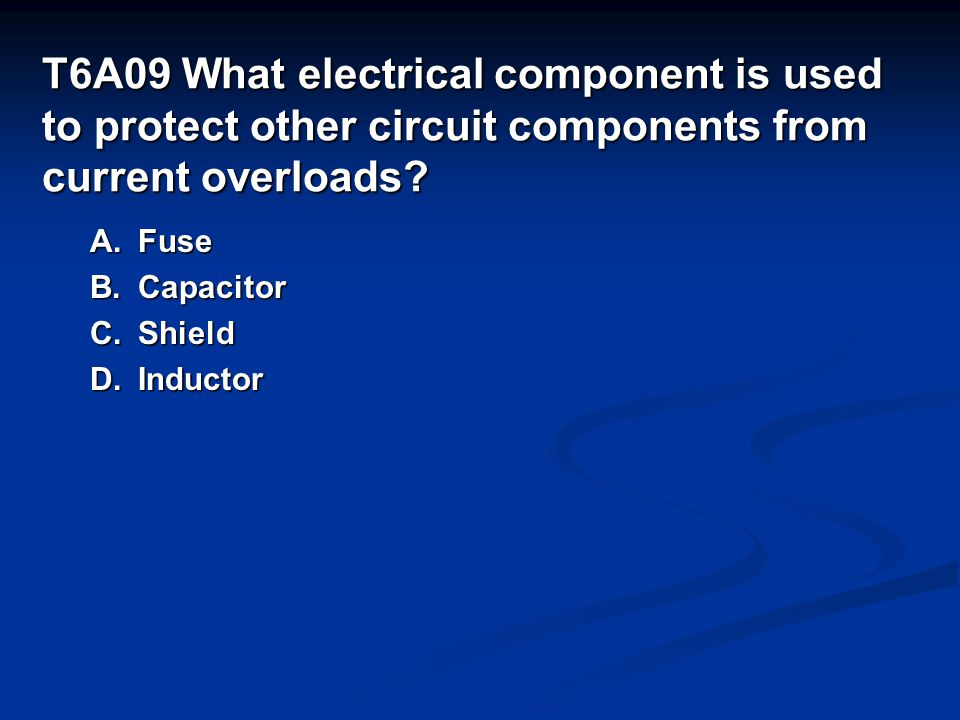 T6A09 What electrical component is used to protect other circuit components from current overloads.
