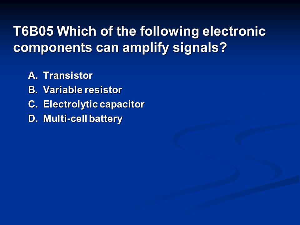 T6B05 Which of the following electronic components can amplify signals.