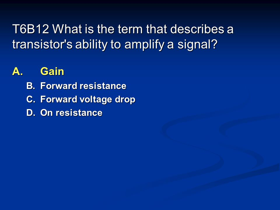 T6B12 What is the term that describes a transistor s ability to amplify a signal.