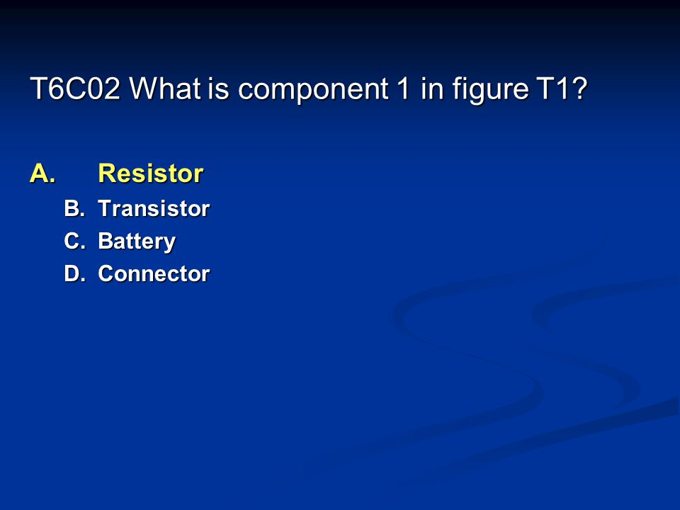T6C02 What is component 1 in figure T1? A.Resistor B.Transistor C.Battery D.Connector