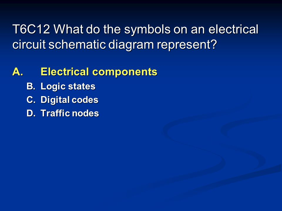T6C12 What do the symbols on an electrical circuit schematic diagram represent.