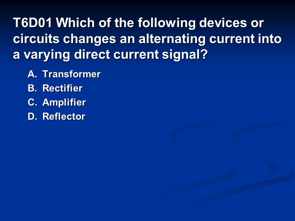 T6D01 Which of the following devices or circuits changes an alternating current into a varying direct current signal.