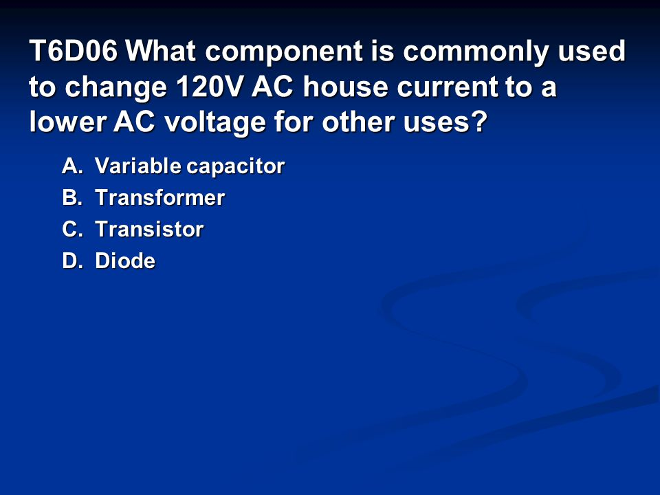 T6D06 What component is commonly used to change 120V AC house current to a lower AC voltage for other uses.