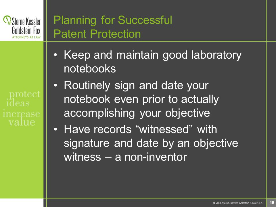 16 Planning for Successful Patent Protection Keep and maintain good laboratory notebooks Routinely sign and date your notebook even prior to actually accomplishing your objective Have records witnessed with signature and date by an objective witness – a non-inventor