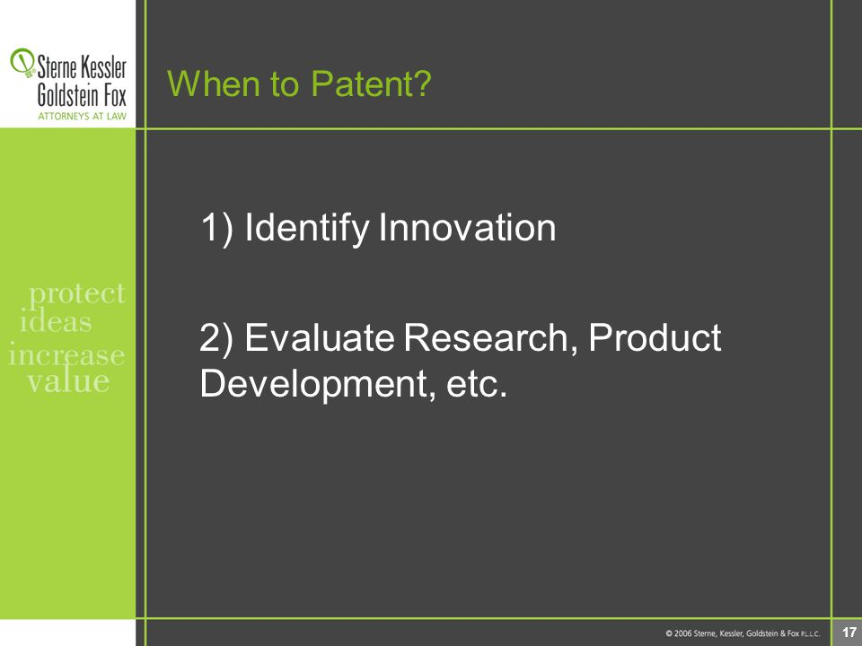 17 When to Patent 1) Identify Innovation 2) Evaluate Research, Product Development, etc.