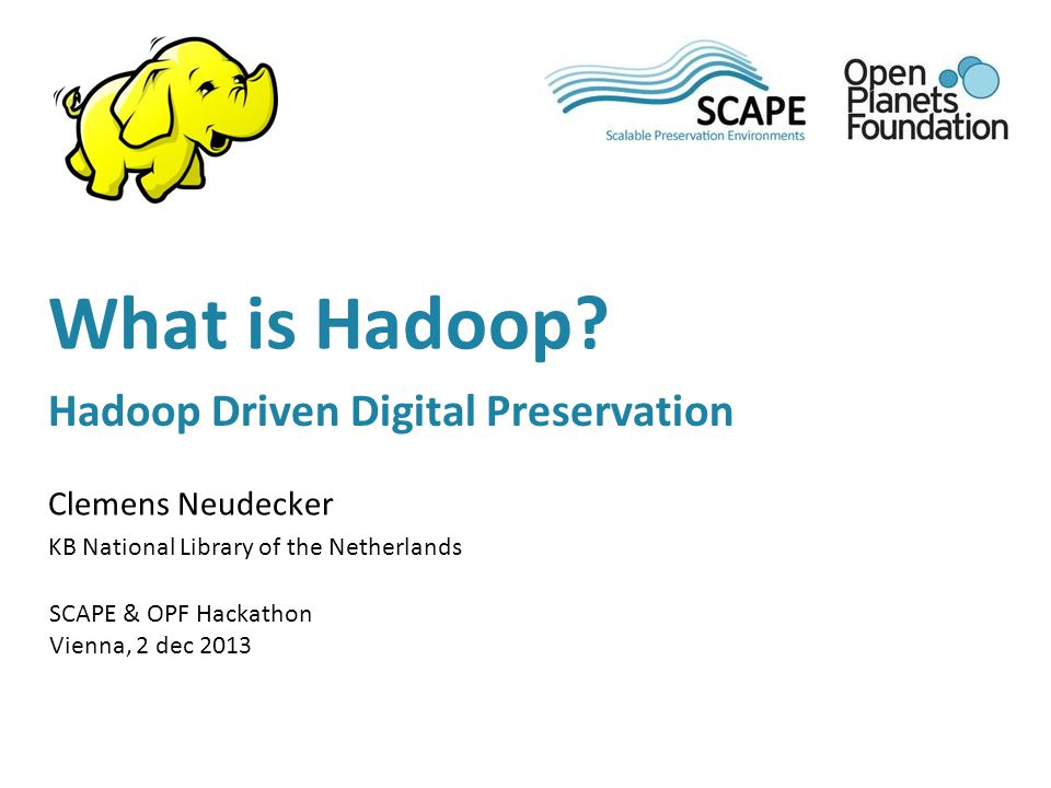 Clemens Neudecker KB National Library of the Netherlands SCAPE & OPF Hackathon Vienna, 2 dec 2013 What is Hadoop.