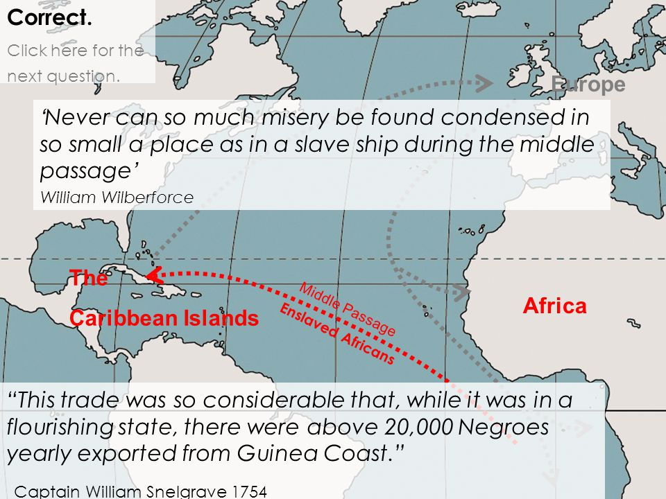 Africa Correct. Click here for the next question. Middle Passage Enslaved Africans Europe The Caribbean Islands ' Never can so much misery be found co