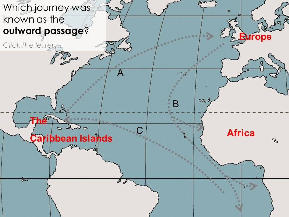 Africa Which journey was known as the outward passage ? Click the letter …. A B C Europe The Caribbean Islands
