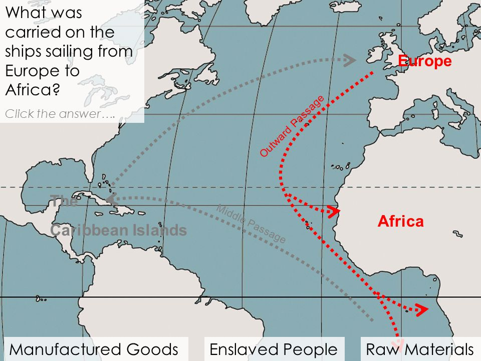 Africa What was carried on the ships sailing from Europe to Africa? Click the answer …. Middle Passage Manufactured GoodsEnslaved PeopleRaw Materials