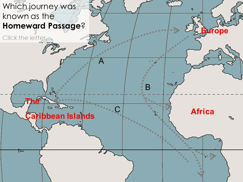 Africa Which journey was known as the Homeward Passage ? Click the letter …. A B C Europe The Caribbean Islands