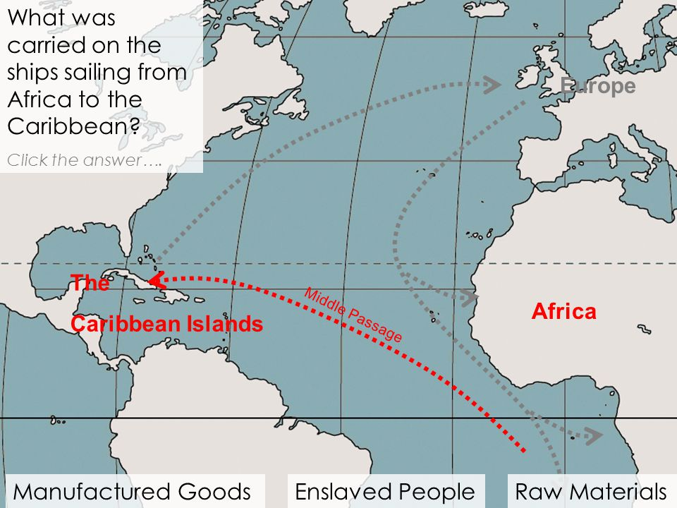 Africa What was carried on the ships sailing from Africa to the Caribbean? Click the answer …. Middle Passage Manufactured GoodsEnslaved PeopleRaw Mat