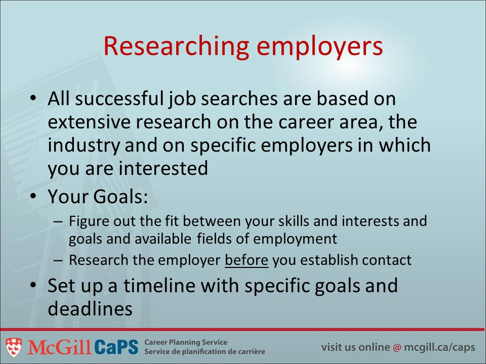 Researching employers All successful job searches are based on extensive research on the career area, the industry and on specific employers in which you are interested Your Goals: – Figure out the fit between your skills and interests and goals and available fields of employment – Research the employer before you establish contact Set up a timeline with specific goals and deadlines
