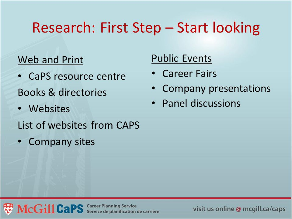 Research: First Step – Start looking Web and Print CaPS resource centre Books & directories Websites List of websites from CAPS Company sites Public Events Career Fairs Company presentations Panel discussions
