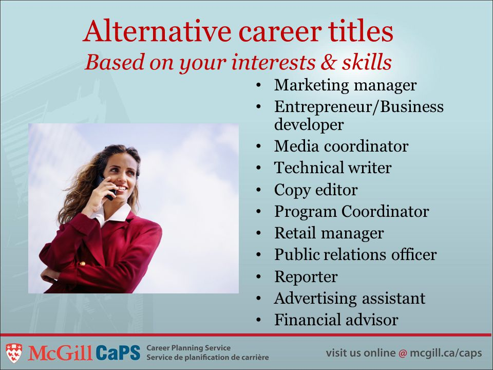 Alternative career titles Based on your interests & skills Marketing manager Entrepreneur/Business developer Media coordinator Technical writer Copy editor Program Coordinator Retail manager Public relations officer Reporter Advertising assistant Financial advisor