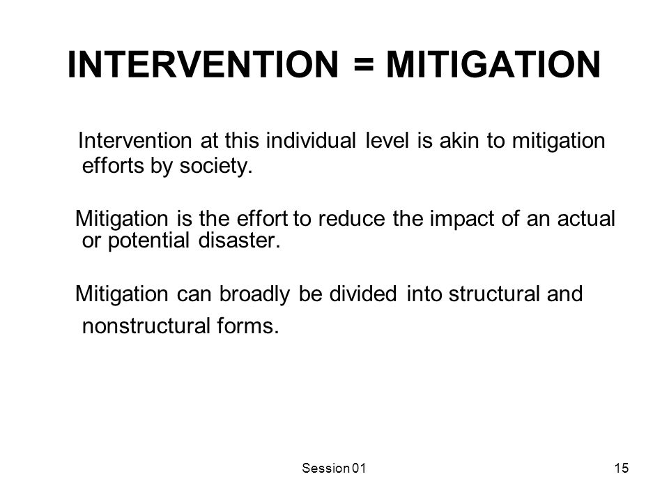 Session 0115 INTERVENTION = MITIGATION Intervention at this individual level is akin to mitigation efforts by society. Mitigation is the effort to red