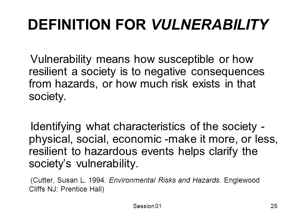 Session 0125 DEFINITION FOR VULNERABILITY Vulnerability means how susceptible or how resilient a society is to negative consequences from hazards, or