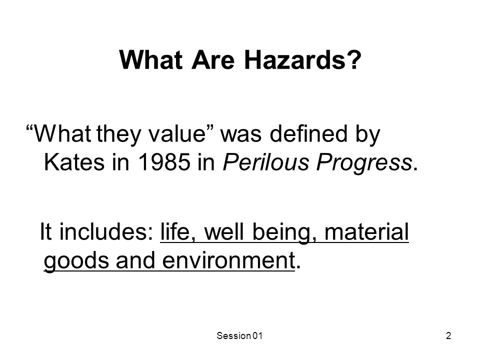 """Session 012 What Are Hazards? """"What they value"""" was defined by Kates in 1985 in Perilous Progress. It includes: life, well being, material goods and e"""