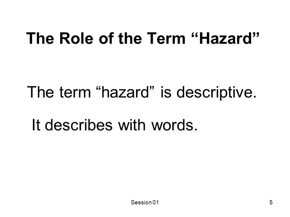 Session 016 The Role of the Term Risk The term risk calculates or measures with a mathematical formula the likelihood that adverse consequences will result from a hazardous event.