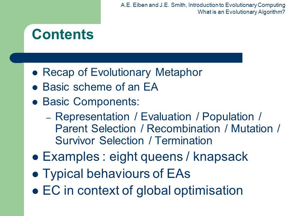 A.E. Eiben and J.E. Smith, Introduction to Evolutionary Computing What is an Evolutionary Algorithm? Contents Recap of Evolutionary Metaphor Basic sch
