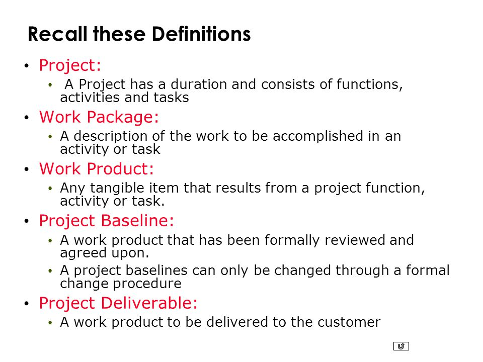 Recall these Definitions Project: A Project has a duration and consists of functions, activities and tasks Work Package: A description of the work to