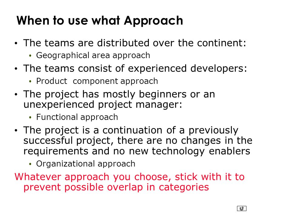 When to use what Approach The teams are distributed over the continent: Geographical area approach The teams consist of experienced developers: Produc