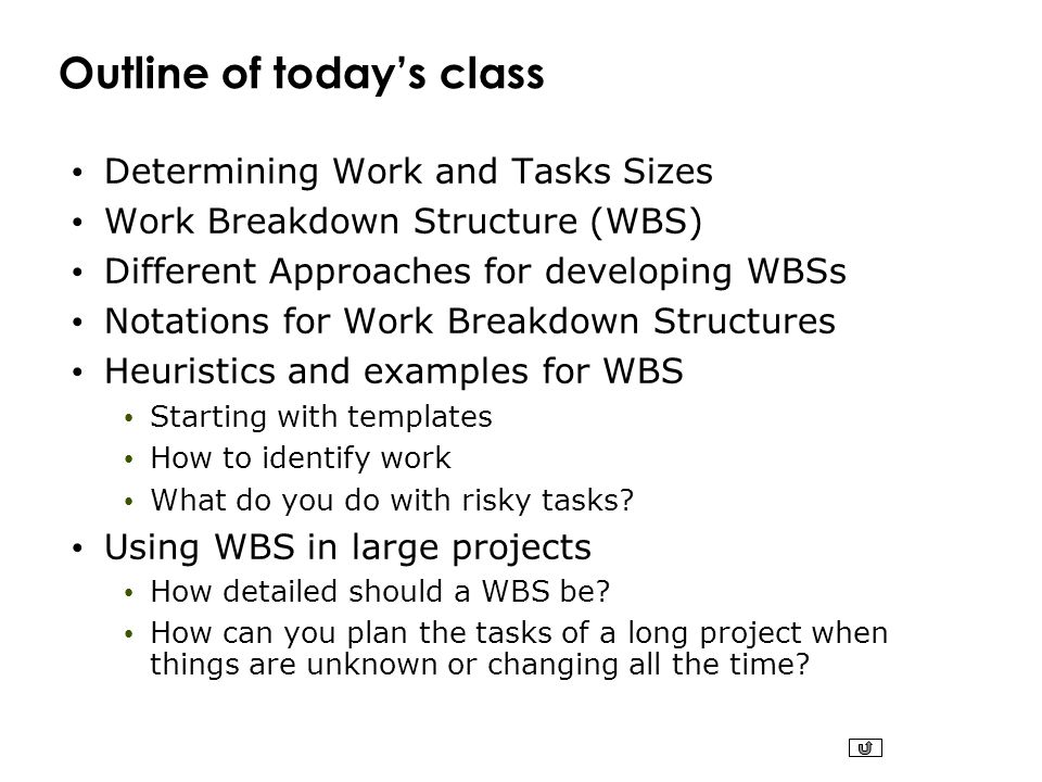 Outline of today's class Determining Work and Tasks Sizes Work Breakdown Structure (WBS) Different Approaches for developing WBSs Notations for Work B