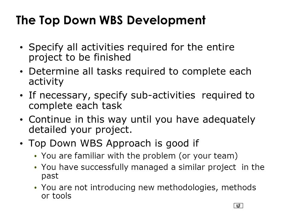 The Top Down WBS Development Specify all activities required for the entire project to be finished Determine all tasks required to complete each activ