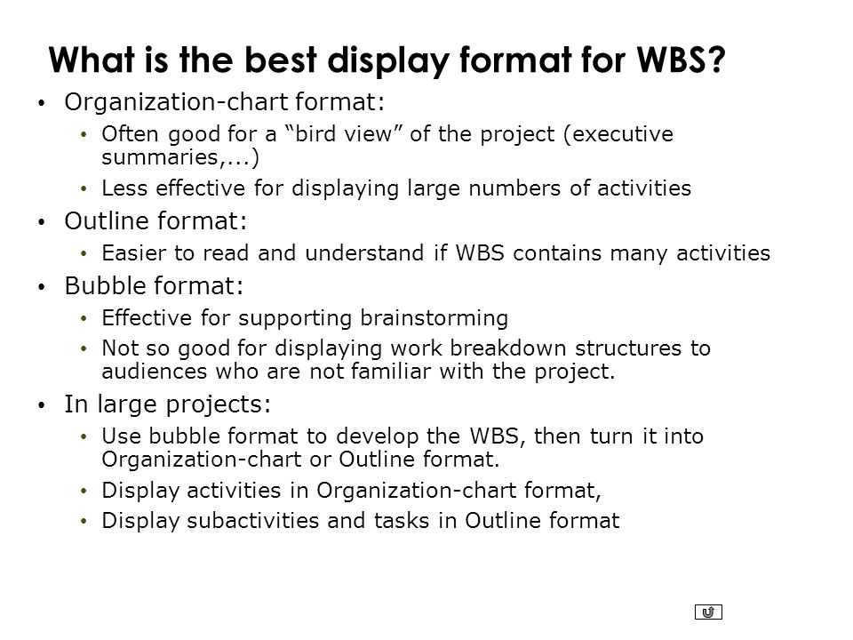 """What is the best display format for WBS? Organization-chart format: Often good for a """"bird view"""" of the project (executive summaries,...) Less effecti"""