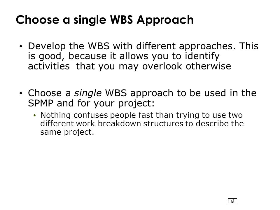 Choose a single WBS Approach Develop the WBS with different approaches. This is good, because it allows you to identify activities that you may overlo
