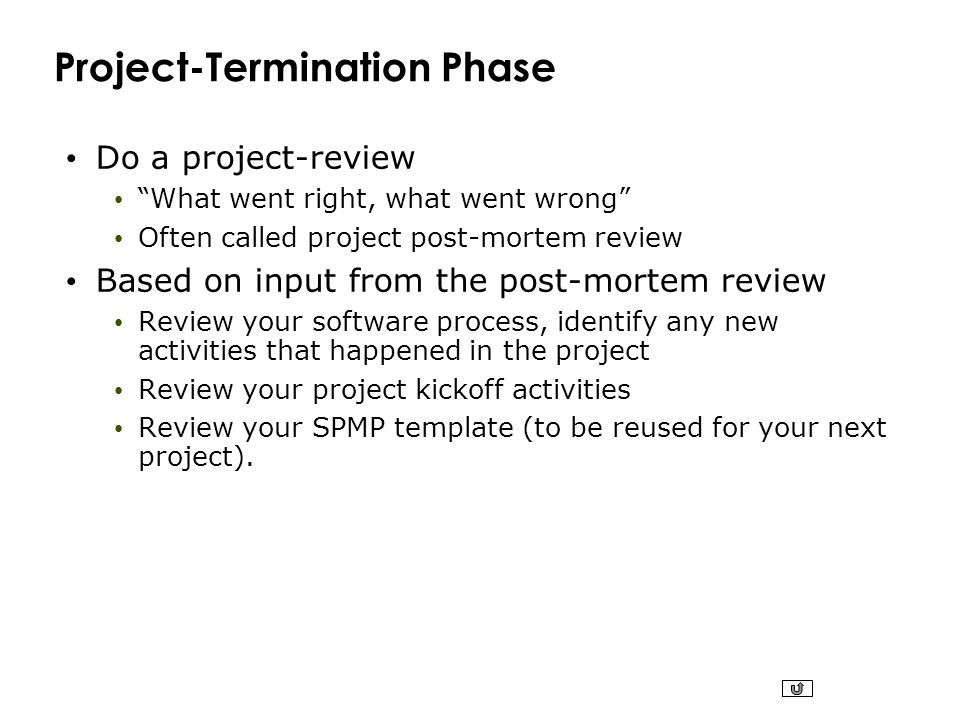 """Project-Termination Phase Do a project-review """"What went right, what went wrong"""" Often called project post-mortem review Based on input from the post-"""