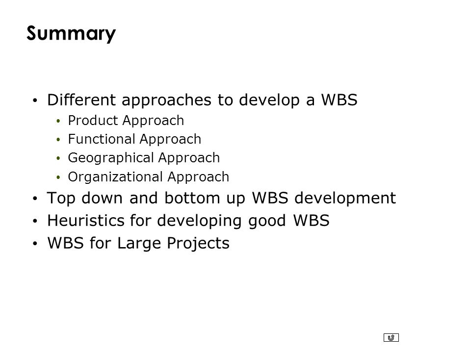 Summary Different approaches to develop a WBS Product Approach Functional Approach Geographical Approach Organizational Approach Top down and bottom u