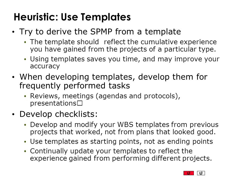 Heuristic: Use Templates Try to derive the SPMP from a template The template should reflect the cumulative experience you have gained from the project
