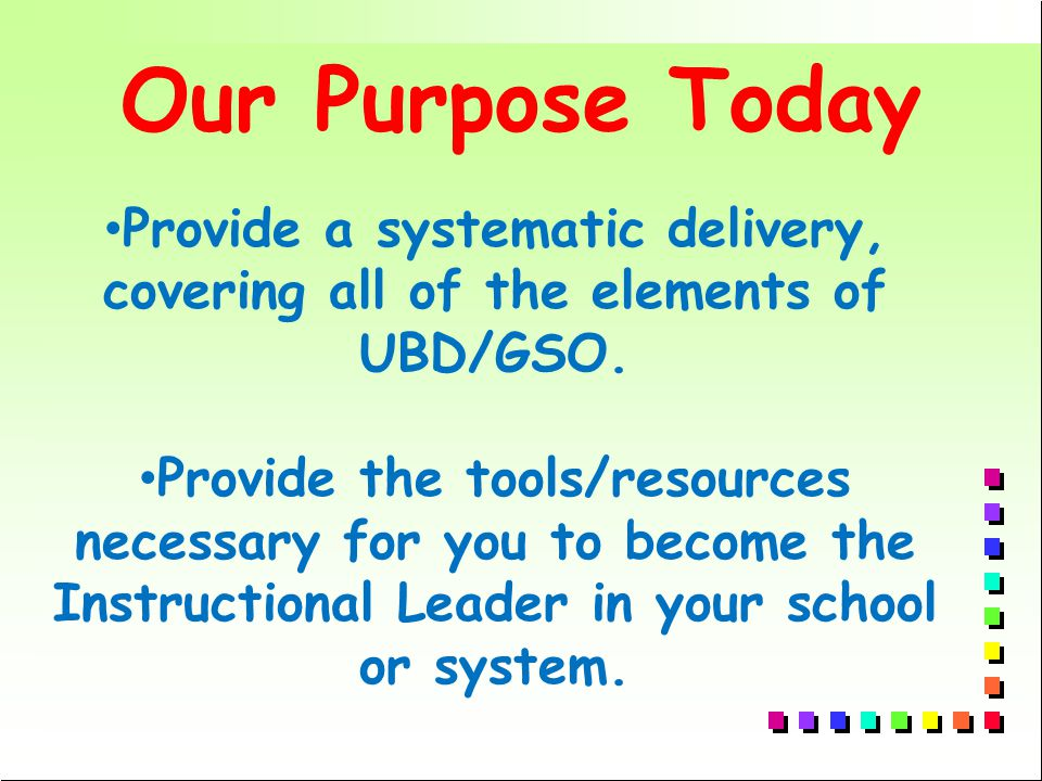 Our Purpose Today Provide a systematic delivery, covering all of the elements of UBD/GSO.
