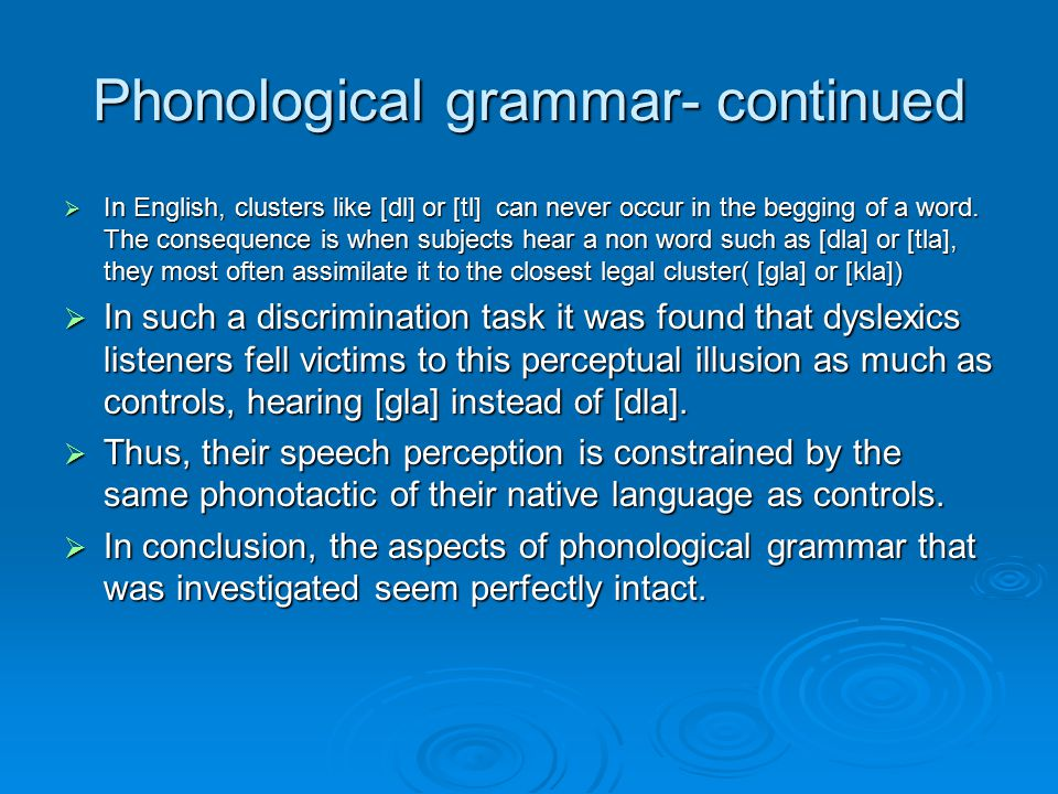 Phonological grammar- continued  In English, clusters like [dl] or [tl] can never occur in the begging of a word. The consequence is when subjects he
