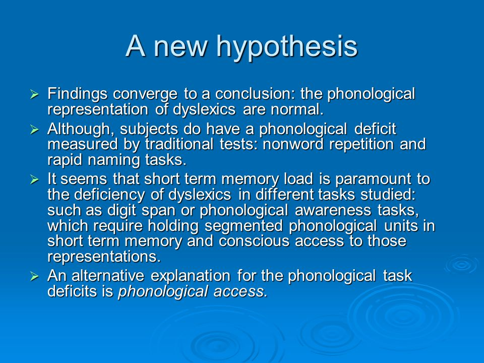 A new hypothesis  Findings converge to a conclusion: the phonological representation of dyslexics are normal.  Although, subjects do have a phonolog