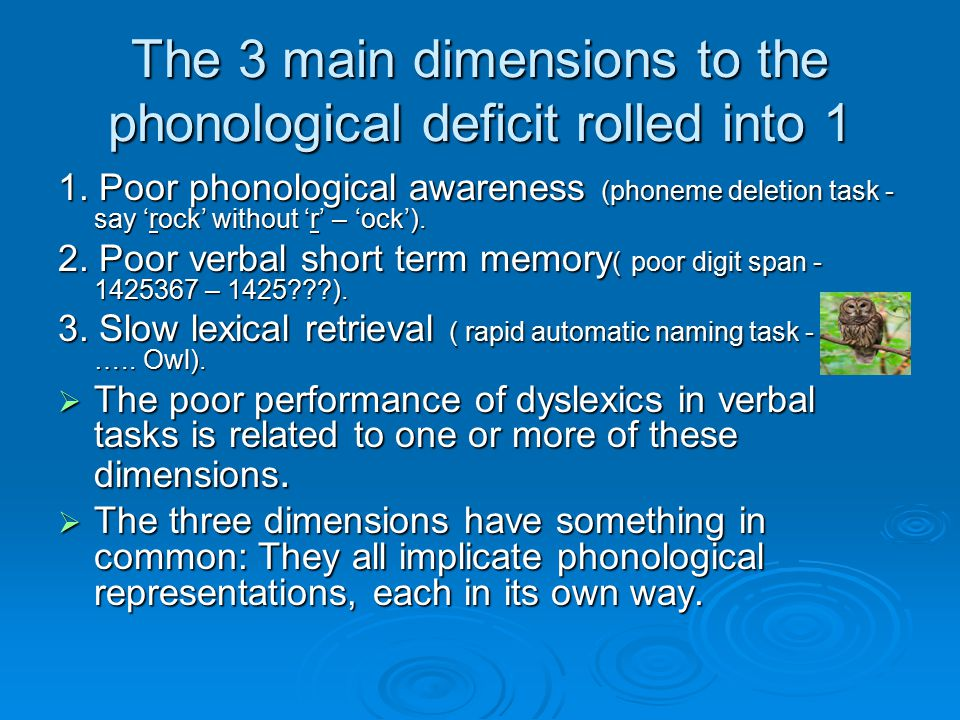 The 3 main dimensions to the phonological deficit rolled into 1 1. Poor phonological awareness (phoneme deletion task - say 'rock' without 'r' – 'ock'