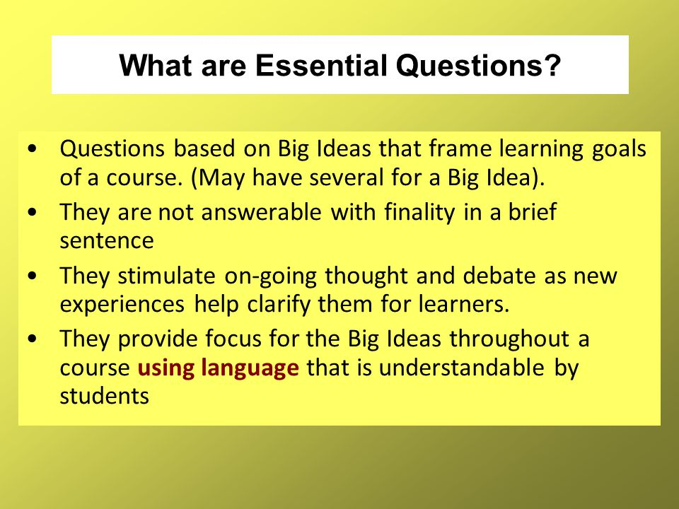 What are Essential Questions? Questions based on Big Ideas that frame learning goals of a course. (May have several for a Big Idea). They are not answ