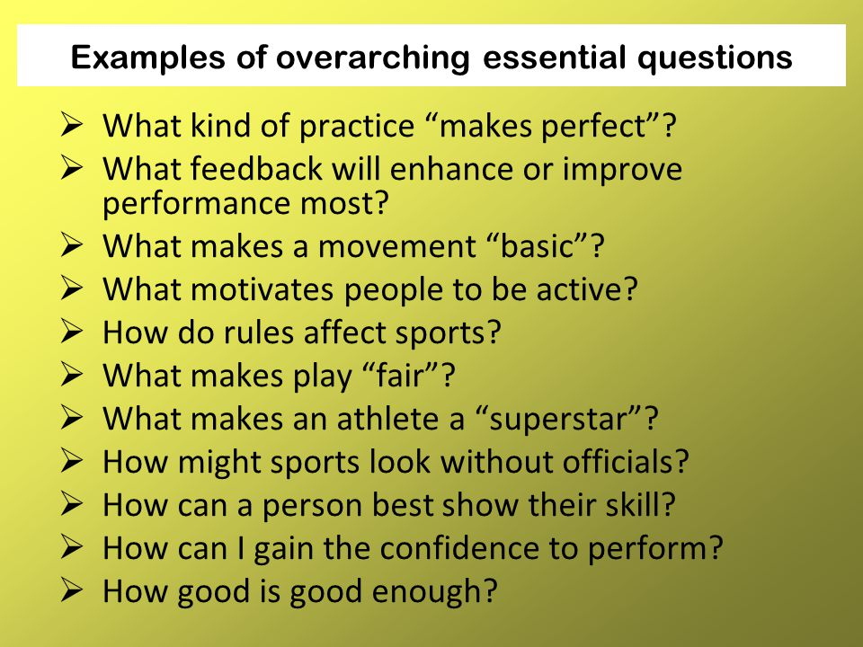 "Examples of overarching essential questions  What kind of practice ""makes perfect""?  What feedback will enhance or improve performance most?  What"
