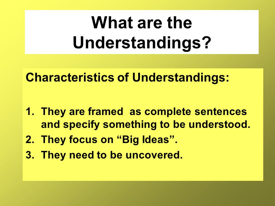 What are the Understandings? Characteristics of Understandings: 1.They are framed as complete sentences and specify something to be understood. 2.They