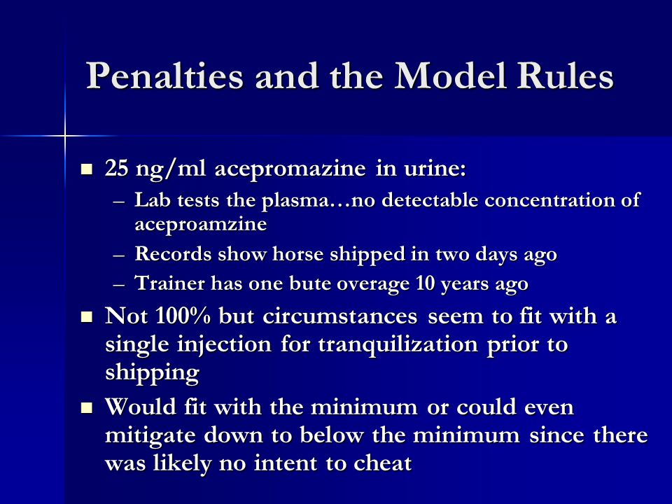 Penalties and the Model Rules 25 ng/ml acepromazine in urine: 25 ng/ml acepromazine in urine: –Lab tests the plasma…no detectable concentration of aceproamzine –Records show horse shipped in two days ago –Trainer has one bute overage 10 years ago Not 100% but circumstances seem to fit with a single injection for tranquilization prior to shipping Not 100% but circumstances seem to fit with a single injection for tranquilization prior to shipping Would fit with the minimum or could even mitigate down to below the minimum since there was likely no intent to cheat Would fit with the minimum or could even mitigate down to below the minimum since there was likely no intent to cheat