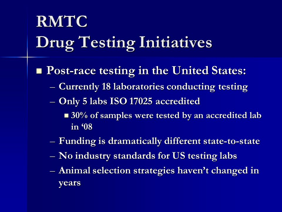 RMTC Drug Testing Initiatives Post-race testing in the United States: Post-race testing in the United States: –Currently 18 laboratories conducting testing –Only 5 labs ISO 17025 accredited 30% of samples were tested by an accredited lab in '08 30% of samples were tested by an accredited lab in '08 –Funding is dramatically different state-to-state –No industry standards for US testing labs –Animal selection strategies haven't changed in years