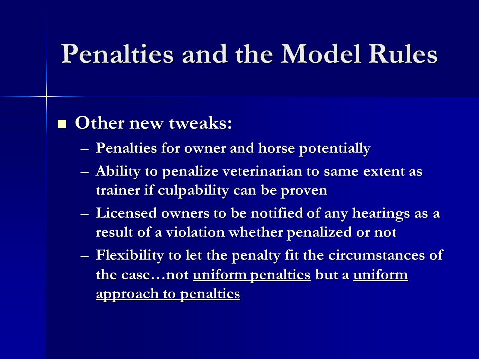 Penalties and the Model Rules Other new tweaks: Other new tweaks: –Penalties for owner and horse potentially –Ability to penalize veterinarian to same extent as trainer if culpability can be proven –Licensed owners to be notified of any hearings as a result of a violation whether penalized or not –Flexibility to let the penalty fit the circumstances of the case…not uniform penalties but a uniform approach to penalties