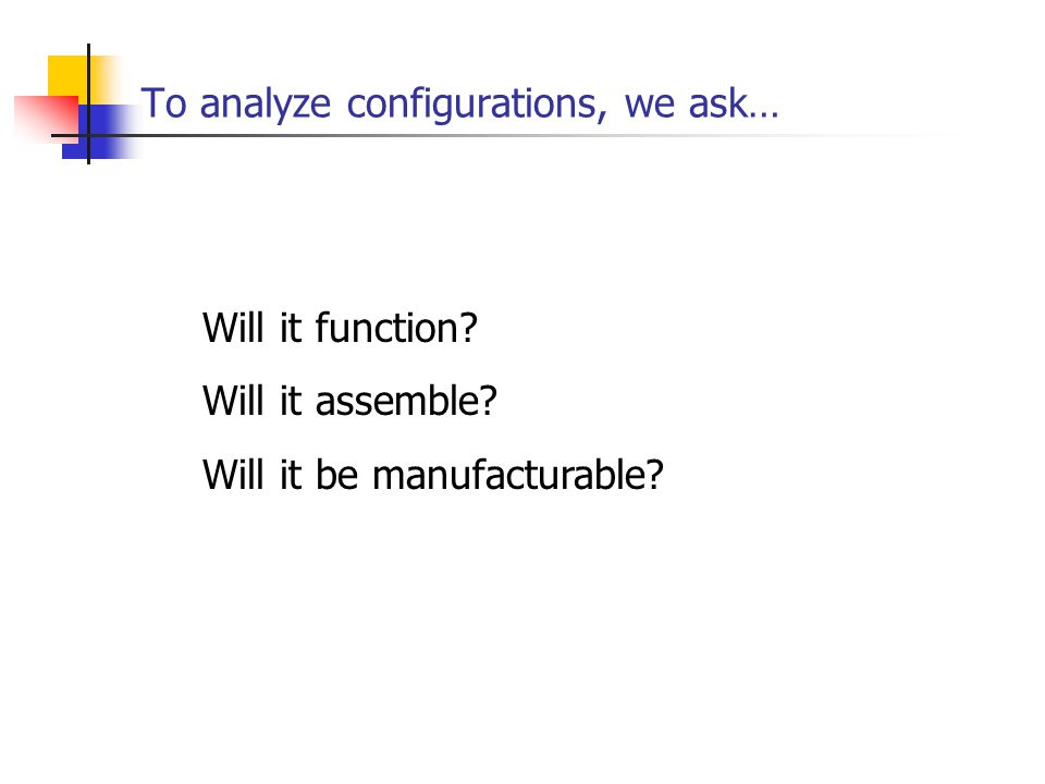 To analyze configurations, we ask… Will it function? Will it assemble? Will it be manufacturable?