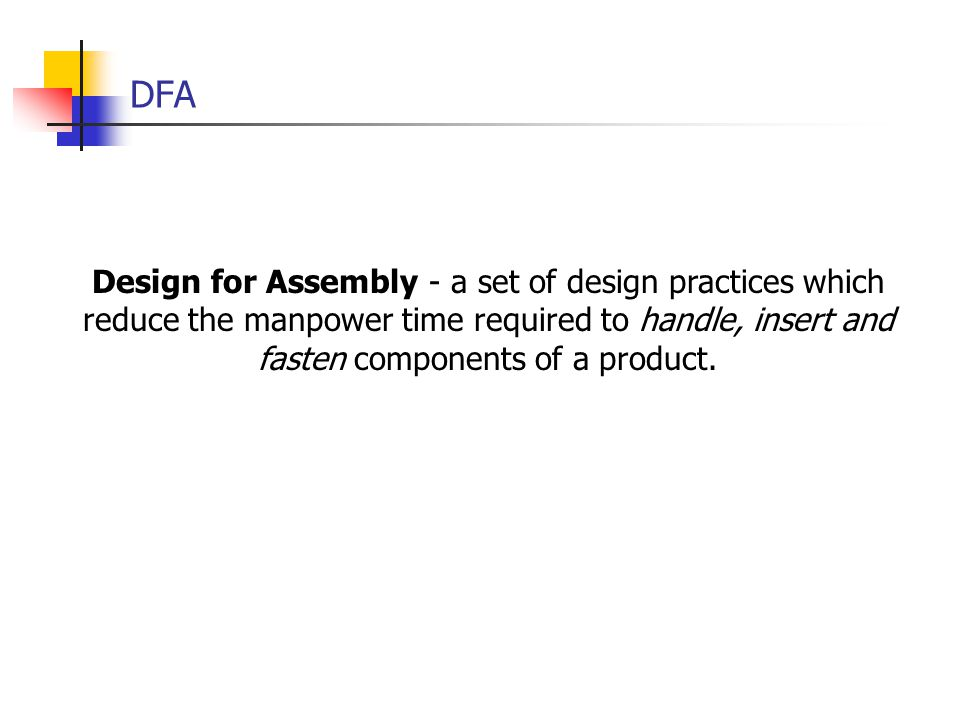 DFA Design for Assembly - a set of design practices which reduce the manpower time required to handle, insert and fasten components of a product.