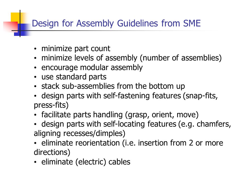 Design for Assembly Guidelines from SME minimize part count minimize levels of assembly (number of assemblies) encourage modular assembly use standard parts stack sub-assemblies from the bottom up design parts with self-fastening features (snap-fits, press-fits) facilitate parts handling (grasp, orient, move) design parts with self-locating features (e.g.