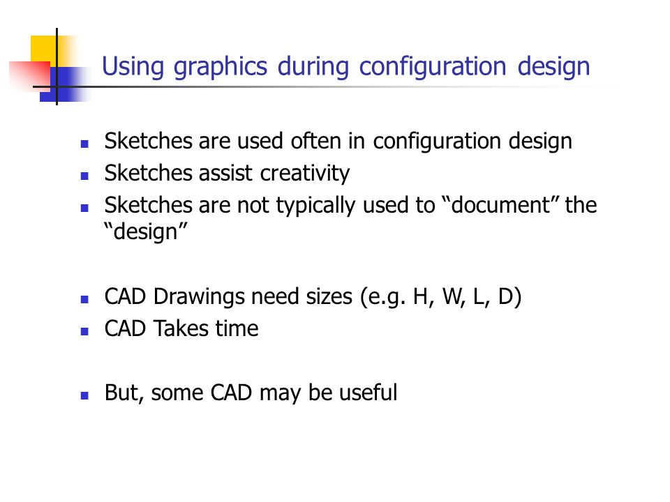 Using graphics during configuration design Sketches are used often in configuration design Sketches assist creativity Sketches are not typically used to document the design CAD Drawings need sizes (e.g.