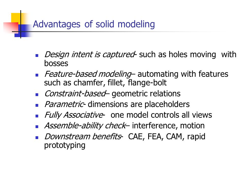 Advantages of solid modeling Design intent is captured- such as holes moving with bosses Feature-based modeling– automating with features such as chamfer, fillet, flange-bolt Constraint-based– geometric relations Parametric- dimensions are placeholders Fully Associative- one model controls all views Assemble-ability check– interference, motion Downstream benefits- CAE, FEA, CAM, rapid prototyping